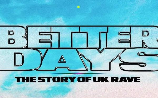 "30 ANNI DI EVOLUZIONE NEL DOCU ""BETTER DAYS – THE STORY OF UK RAVE"""